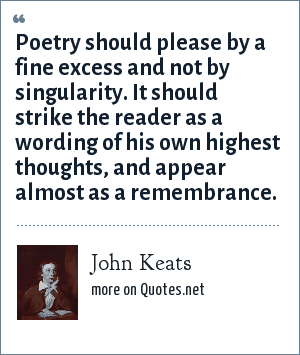 John Keats: Poetry should please by a fine excess and not by singularity. It should strike the reader as a wording of his own highest thoughts, and appear almost as a remembrance.