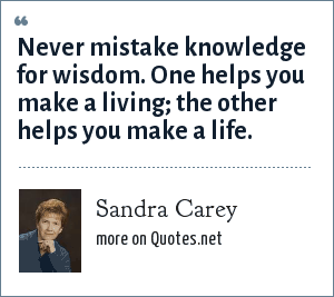 Sandra Carey: Never mistake knowledge for wisdom. One helps you make a living; the other helps you make a life.