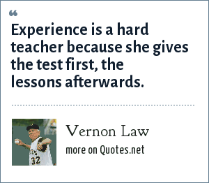Vernon Law: Experience is a hard teacher because she gives the test first, the lessons afterwards.