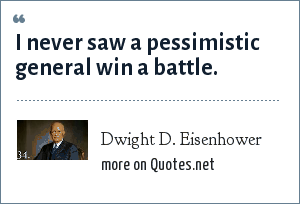 Dwight D. Eisenhower: I never saw a pessimistic general win a battle.