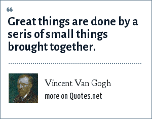 Vincent Van Gogh: Great things are done by a seris of small things brought together.