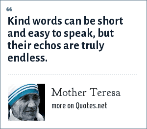 Mother Teresa: Kind words can be short and easy to speak, but their echos are truly endless.