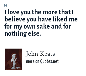 John Keats: I love you the more that I believe you have liked me for my own sake and for nothing else.