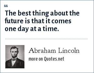 Abraham Lincoln: The best thing about the future is that it comes one day at a time.