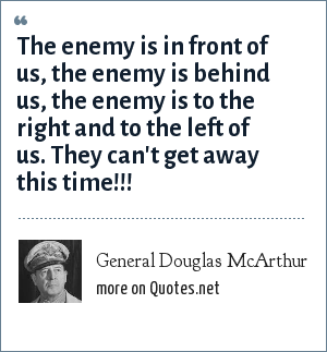 General Douglas McArthur: The enemy is in front of us, the enemy is behind us, the enemy is to the right and to the left of us. They can't get away this time!!!