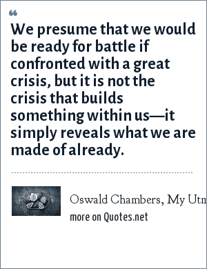 Oswald Chambers, My Utmost for His Highest, September 10: We presume that we would be ready for battle if confronted with a great crisis, but it is not the crisis that builds something within us—it simply reveals what we are made of already.