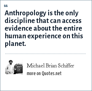 Michael Brian Schiffer: Anthropology is the only discipline that can access evidence about the entire human experience on this planet.