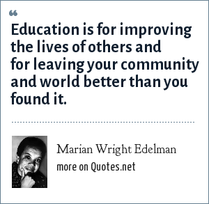 Marian Wright Edelman: Education is for improving the lives of others and for leaving your community and world better than you found it.