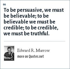 Edward R. Murrow: To be persuasive, we must be believable; to be believable we must be credible; to be credible, we must be truthful.