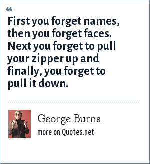 George Burns: First you forget names, then you forget faces. Next you forget to pull your zipper up and finally, you forget to pull it down.