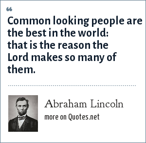 Abraham Lincoln: Common looking people are the best in the world: that is the reason the Lord makes so many of them.