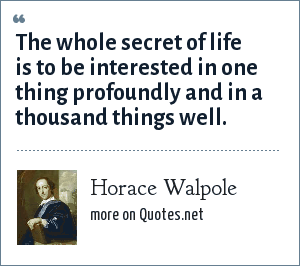 Horace Walpole: The whole secret of life is to be interested in one thing profoundly and in a thousand things well.