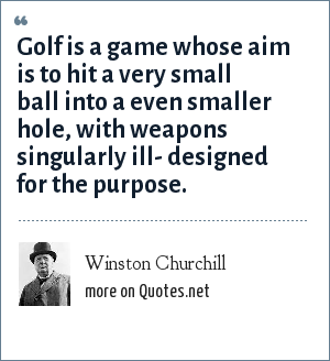 Winston Churchill: Golf is a game whose aim is to hit a very small ball into a even smaller hole, with weapons singularly ill- designed for the purpose.