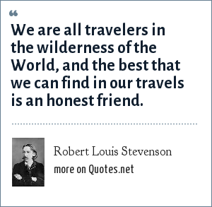 Robert Louis Stevenson: We are all travelers in the wilderness of the World, and the best that we can find in our travels is an honest friend.