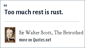 Sir Walter Scott, The Betrothed: Too much rest is rust.