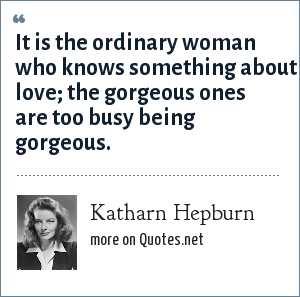 Katharn Hepburn: It is the ordinary woman who knows something about love; the gorgeous ones are too busy being gorgeous.