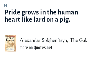 Alexander Solzhenitsyn, The Gulag Archipelago: Pride grows in the human heart like lard on a pig.