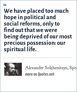 Alexander Solzhenitsyn, Speech to the graduating class at Harvard (1978): We have placed too much hope in political and social reforms, only to find out that we were being deprived of our most precious possession: our spiritual life.
