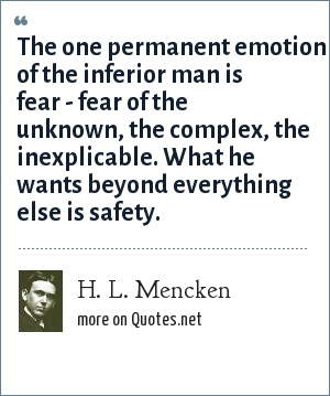 H. L. Mencken: The one permanent emotion of the inferior man is fear - fear of the unknown, the complex, the inexplicable. What he wants beyond everything else is safety.