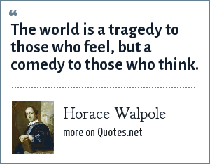 Horace Walpole: The world is a tragedy to those who feel, but a comedy to those who think.