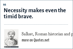 Sallust, Roman historian and politician (c. 86-c. 35 B.C.): Necessity makes even the timid brave.