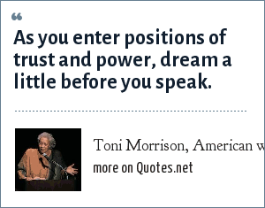 Toni Morrison, American writer (1931-): As you enter positions of trust and power, dream a little before you speak.