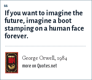 George Orwell, 1984: If you want to imagine the future, imagine a boot stamping on a human face forever.