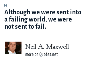 Neil A. Maxwell: Although we were sent into a failing world, we were not sent to fail.