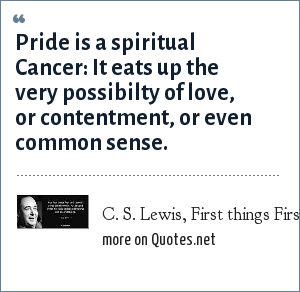 C. S. Lewis, First things First: Pride is a spiritual Cancer: It eats up the very possibilty of love, or contentment, or even common sense.