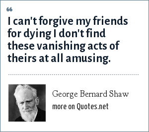 George Bernard Shaw: I can't forgive my friends for dying I don't find these vanishing acts of theirs at all amusing.