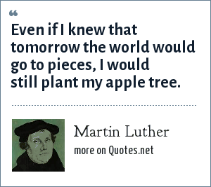 Martin Luther: Even if I knew that tomorrow the world would go to pieces, I would still plant my apple tree.