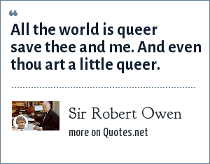 Sir Robert Owen: All the world is queer save thee and me. And even thou art a little queer.