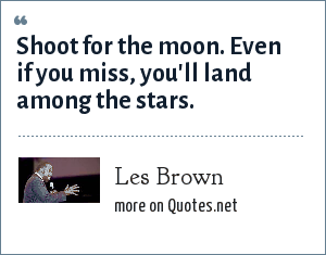 Les Brown: Shoot for the moon. Even if you miss, you'll land among the stars.