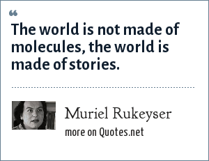 Muriel Rukeyser: The world is not made of molecules, the world is made of stories.