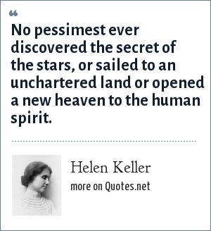 Helen Keller: No pessimest ever discovered the secret of the stars, or sailed to an unchartered land or opened a new heaven to the human spirit.