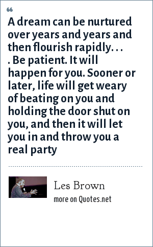 Les Brown: A dream can be nurtured over years and years and then flourish rapidly. . . . Be patient. It will happen for you. Sooner or later, life will get weary of beating on you and holding the door shut on you, and then it will let you in and throw you a real party