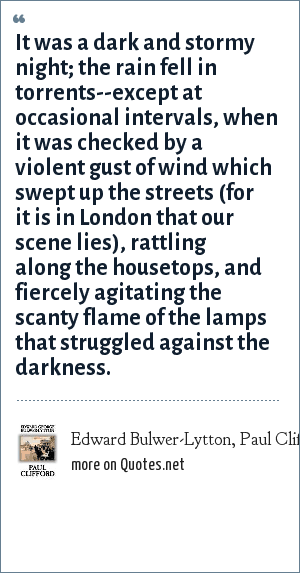 Edward Bulwer-Lytton, Paul Clifford: It was a dark and stormy night; the rain fell in torrents--except at occasional intervals, when it was checked by a violent gust of wind which swept up the streets (for it is in London that our scene lies), rattling along the housetops, and fiercely agitating the scanty flame of the lamps that struggled against the darkness.