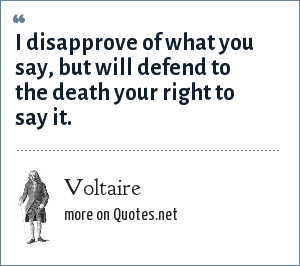 Voltaire: I disapprove of what you say, but will defend to the death your right to say it.