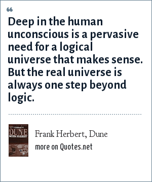 Frank Herbert, Dune: Deep in the human unconscious is a pervasive need for a logical universe that makes sense. But the real universe is always one step beyond logic.