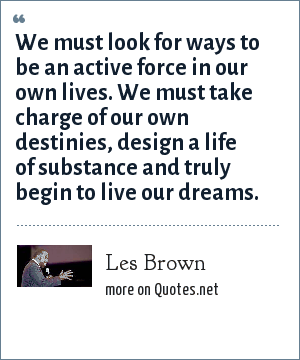 Les Brown: We must look for ways to be an active force in our own lives. We must take charge of our own destinies, design a life of substance and truly begin to live our dreams.