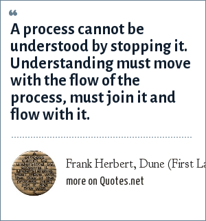 Frank Herbert, Dune (First Law of Mentat): A process cannot be understood by stopping it. Understanding must move with the flow of the process, must join it and flow with it.