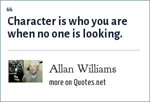 Allan Williams: Character is who you are when no one is looking.