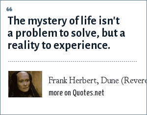 Frank Herbert, Dune (Reverend Mother Mohiam): The mystery of life isn't a problem to solve, but a reality to experience.