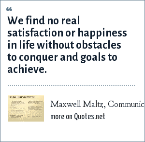 Maxwell Maltz, Communication Bulletin for Managers & Supervisors, June 2004: We find no real satisfaction or happiness in life without obstacles to conquer and goals to achieve.