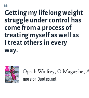 Oprah Winfrey, O Magazine, August 2004: Getting my lifelong weight struggle under control has come from a process of treating myself as well as I treat others in every way.