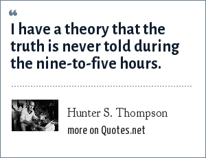 Hunter S. Thompson: I have a theory that the truth is never told during the nine-to-five hours.