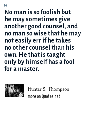 Hunter S. Thompson: No man is so foolish but he may sometimes give another good counsel, and no man so wise that he may not easily err if he takes no other counsel than his own. He that is taught only by himself has a fool for a master.
