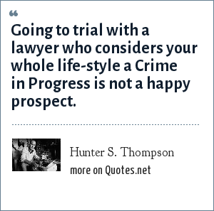 Hunter S. Thompson: Going to trial with a lawyer who considers your whole life-style a Crime in Progress is not a happy prospect.