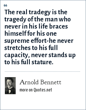 Arnold Bennett: The real tradegy is the tragedy of the man who never in his life braces himself for his one supreme effort-he never stretches to his full capacity, never stands up to his full stature.