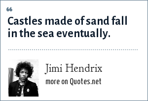 Jimi Hendrix: Castles made of sand fall in the sea eventually.